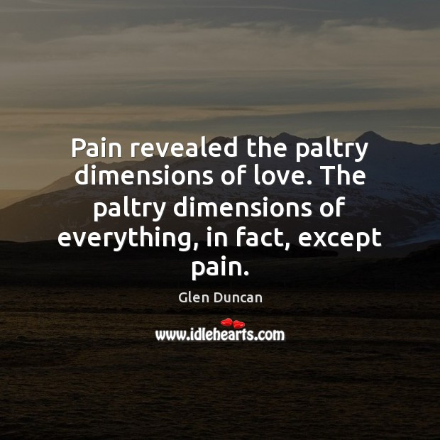 Image, Pain revealed the paltry dimensions of love. The paltry dimensions of everything,