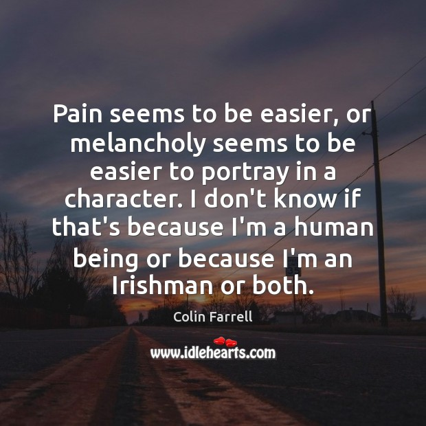 Pain seems to be easier, or melancholy seems to be easier to Colin Farrell Picture Quote