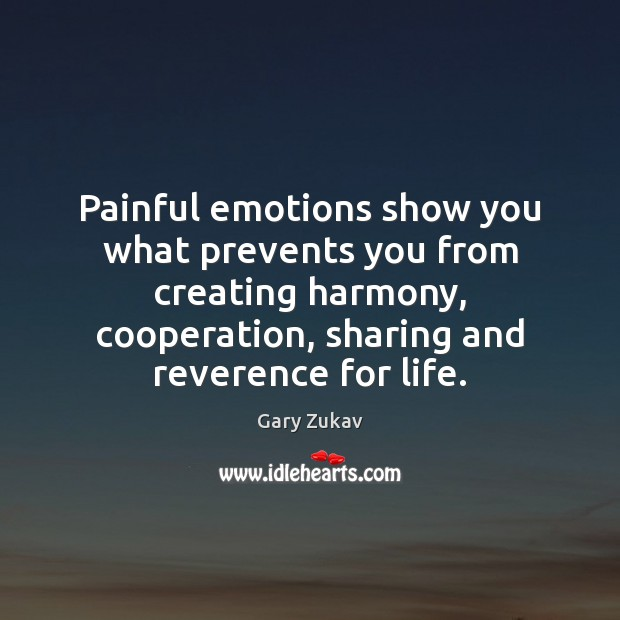 Painful emotions show you what prevents you from creating harmony, cooperation, sharing Gary Zukav Picture Quote