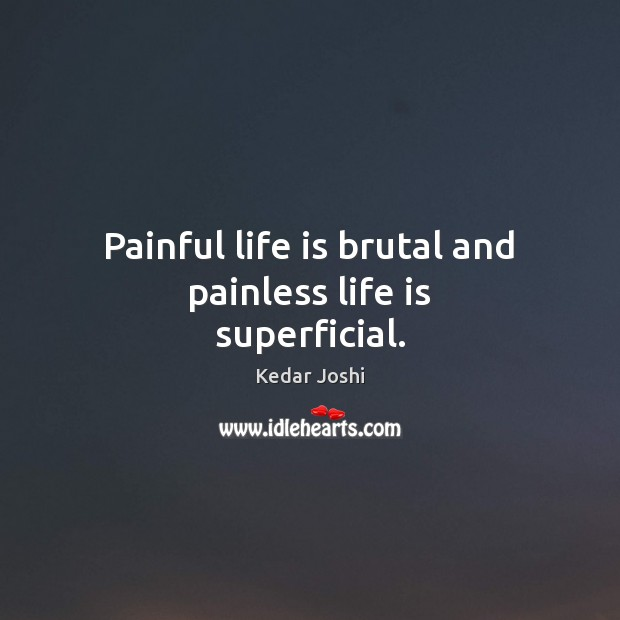 Image, Painful life is brutal and painless life is superficial.