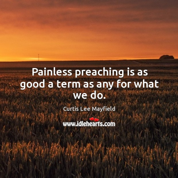Painless preaching is as good a term as any for what we do. Image