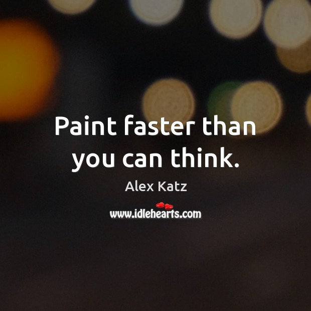 Paint faster than you can think. Alex Katz Picture Quote