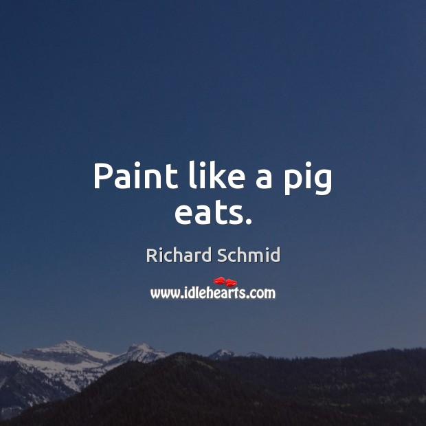 Paint like a pig eats. Image