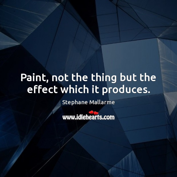 Paint, not the thing but the effect which it produces. Image