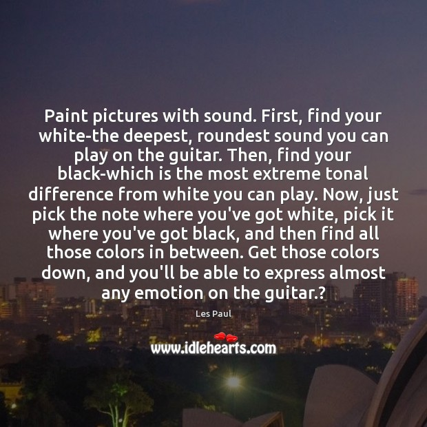 Paint pictures with sound. First, find your white-the deepest, roundest sound you Les Paul Picture Quote
