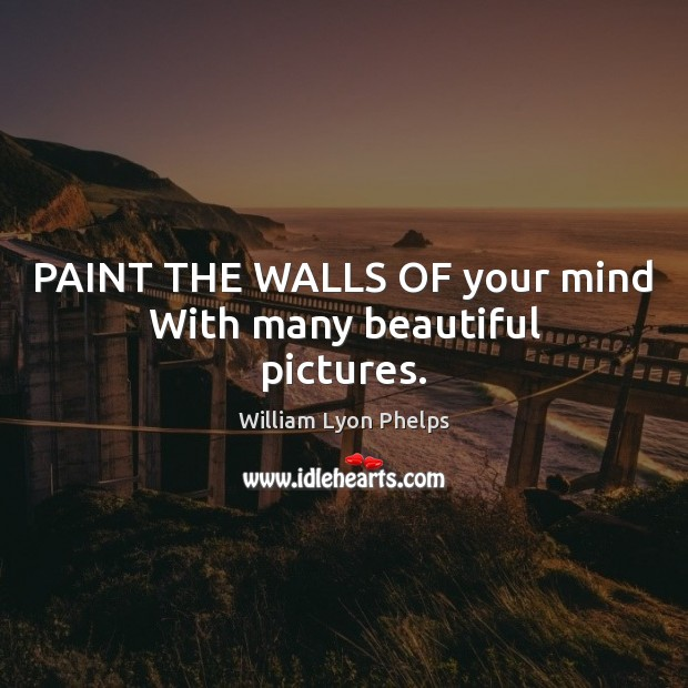 Image, PAINT THE WALLS OF your mind With many beautiful pictures.