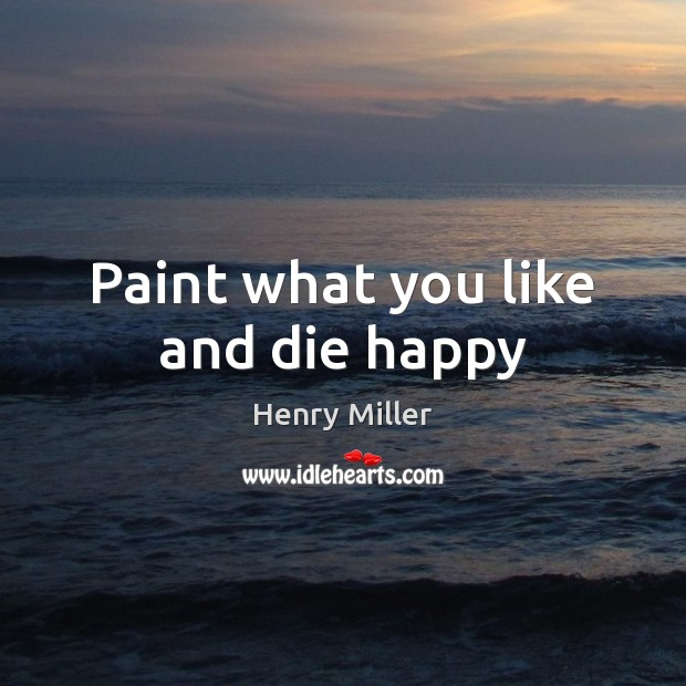 Paint what you like and die happy Henry Miller Picture Quote
