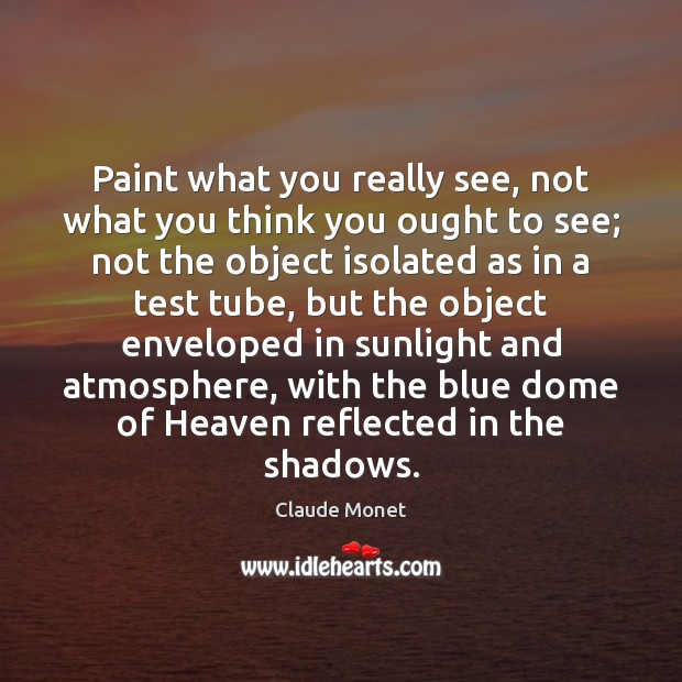 Paint what you really see, not what you think you ought to Claude Monet Picture Quote
