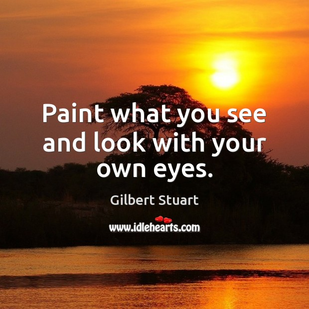 Paint what you see and look with your own eyes. Image