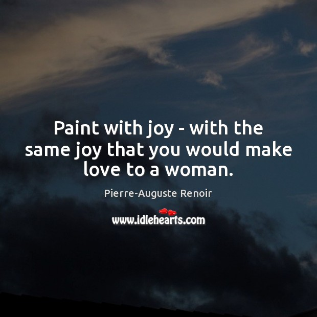 Paint with joy – with the same joy that you would make love to a woman. Pierre-Auguste Renoir Picture Quote