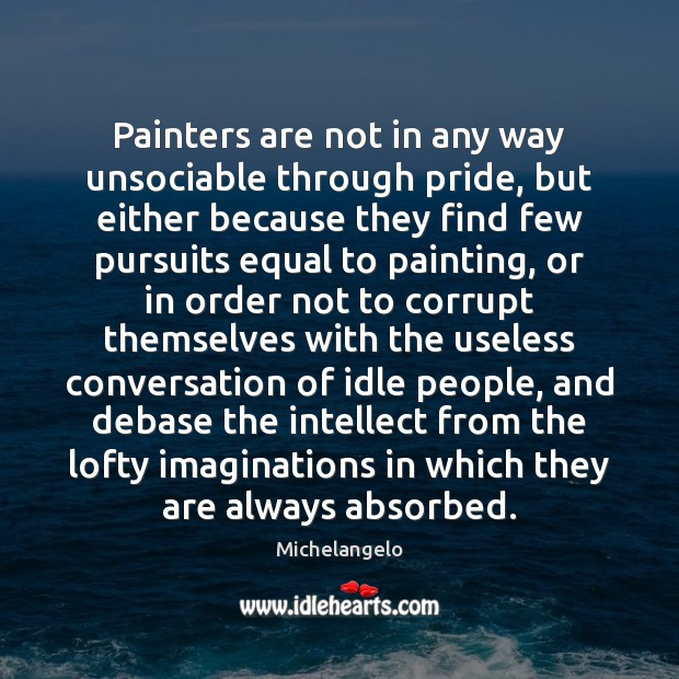 Painters are not in any way unsociable through pride, but either because Michelangelo Picture Quote