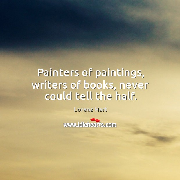 Image, Painters of paintings, writers of books, never could tell the half.