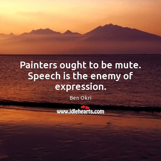 Painters ought to be mute. Speech is the enemy of expression. Ben Okri Picture Quote