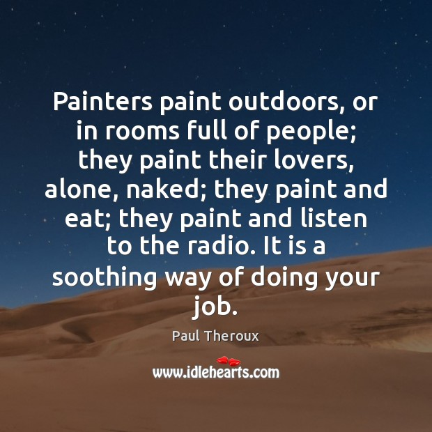 Painters paint outdoors, or in rooms full of people; they paint their Paul Theroux Picture Quote