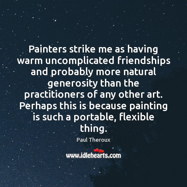 Painters strike me as having warm uncomplicated friendships and probably more natural Paul Theroux Picture Quote