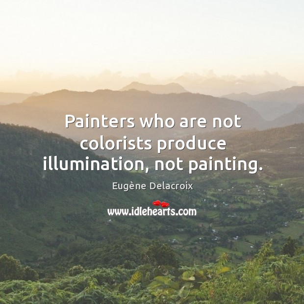 Image, Painters who are not colorists produce illumination, not painting.