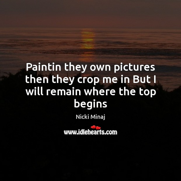 Paintin they own pictures then they crop me in But I will remain where the top begins Nicki Minaj Picture Quote