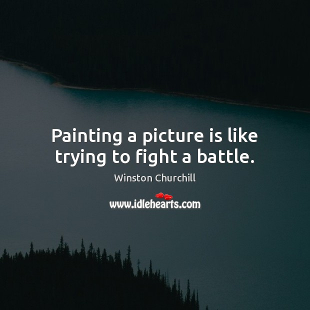 Image, Painting a picture is like trying to fight a battle.
