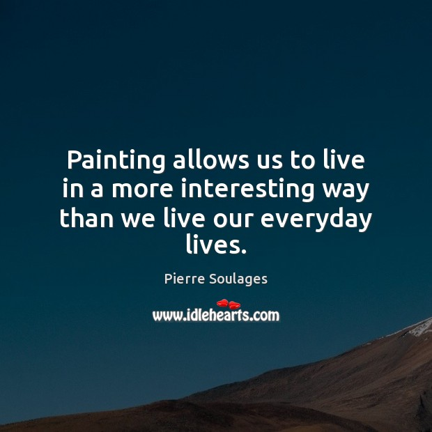 Painting allows us to live in a more interesting way than we live our everyday lives. Image