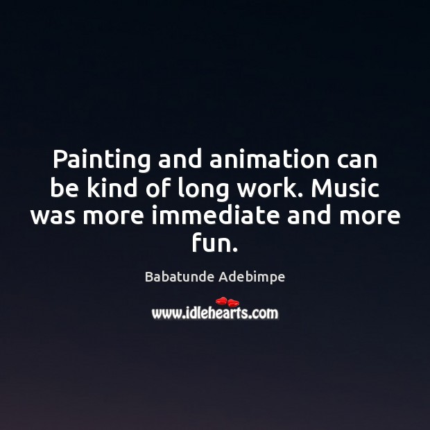 Image, Painting and animation can be kind of long work. Music was more immediate and more fun.