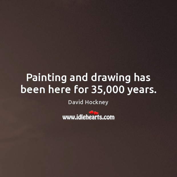 Painting and drawing has been here for 35,000 years. David Hockney Picture Quote
