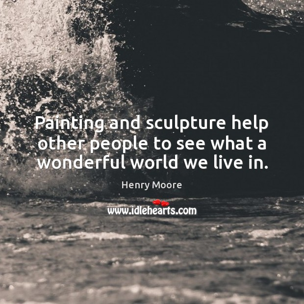 Painting and sculpture help other people to see what a wonderful world we live in. Henry Moore Picture Quote