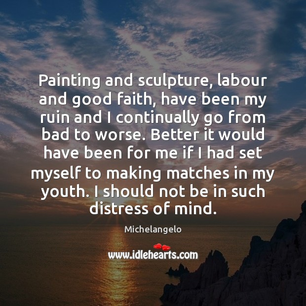 Painting and sculpture, labour and good faith, have been my ruin and Michelangelo Picture Quote