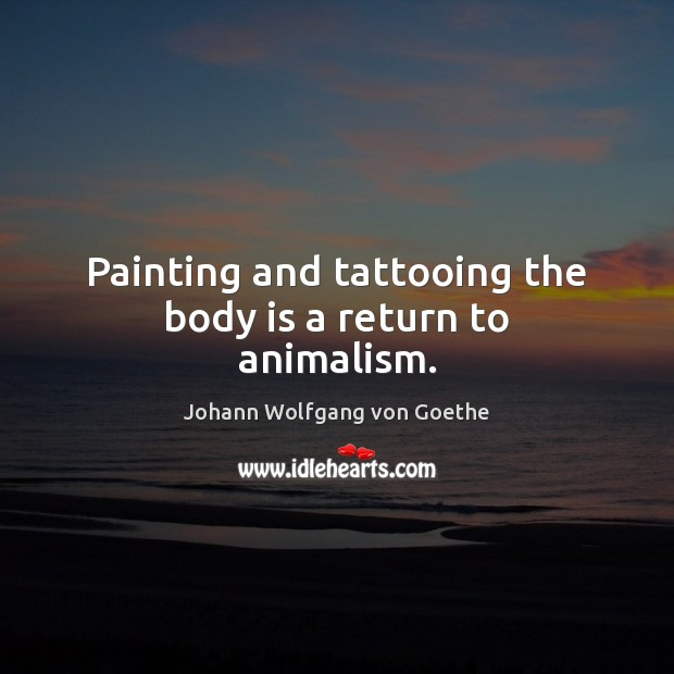 Image, Painting and tattooing the body is a return to animalism.