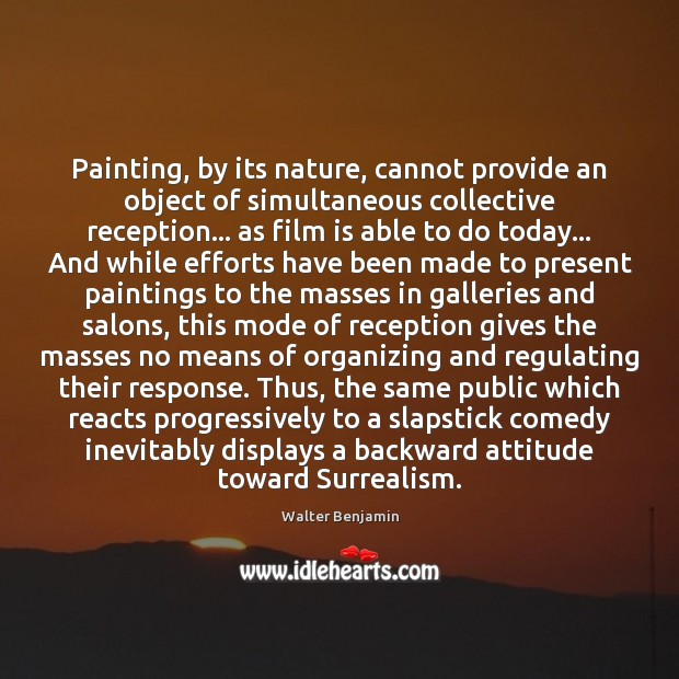 Painting, by its nature, cannot provide an object of simultaneous collective reception… Walter Benjamin Picture Quote