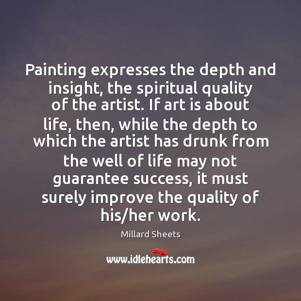 Painting expresses the depth and insight, the spiritual quality of the artist. Millard Sheets Picture Quote