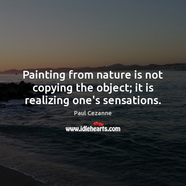 Painting from nature is not copying the object; it is realizing one's sensations. Paul Cezanne Picture Quote