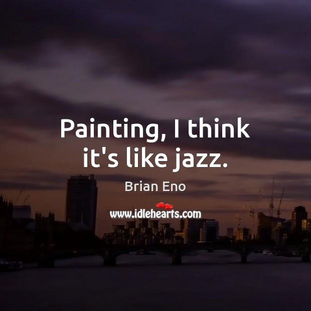 Painting, I think it's like jazz. Image