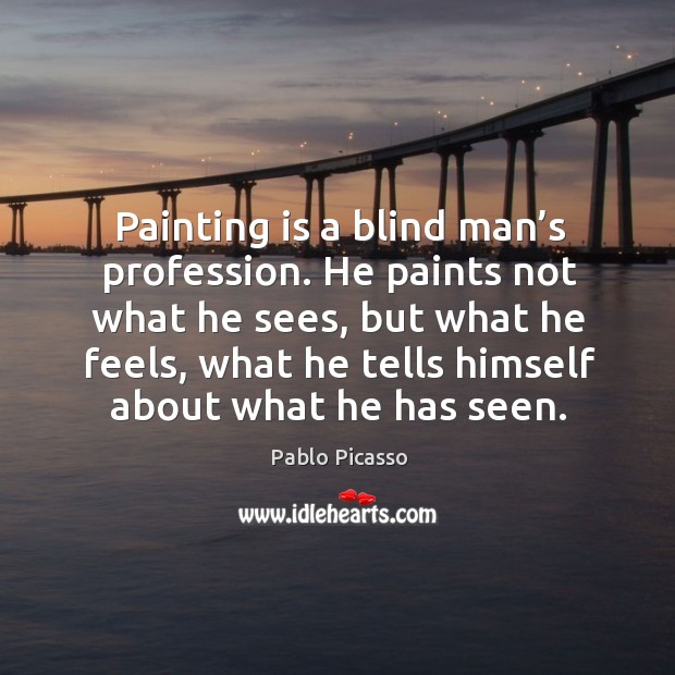 Image, Painting is a blind man's profession. He paints not what he sees, but what he feels