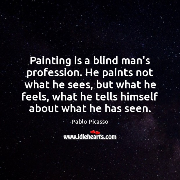 Image, Painting is a blind man's profession. He paints not what he sees,