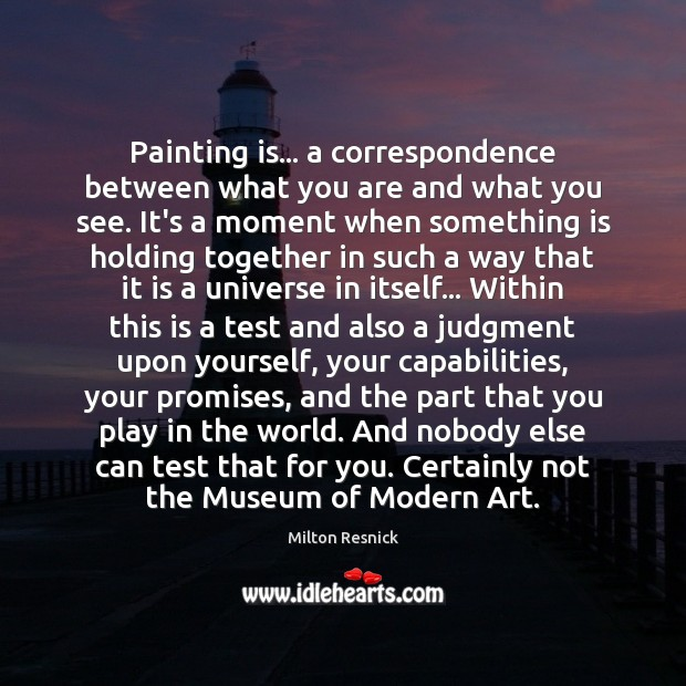 Image, Painting is… a correspondence between what you are and what you see.
