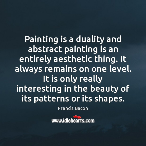 Painting is a duality and abstract painting is an entirely aesthetic thing. Image