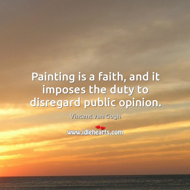 Image, Painting is a faith, and it imposes the duty to disregard public opinion.