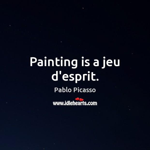 Painting is a jeu d'esprit. Pablo Picasso Picture Quote