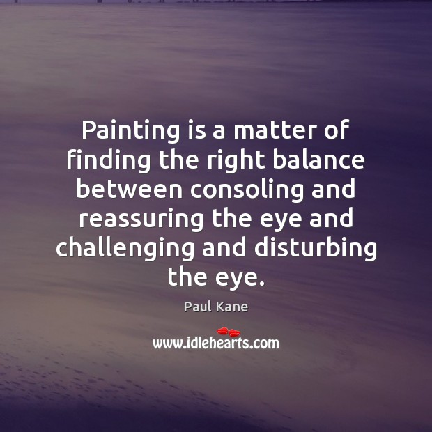Painting is a matter of finding the right balance between consoling and Paul Kane Picture Quote