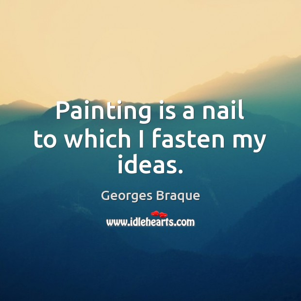 Image, Painting is a nail to which I fasten my ideas.