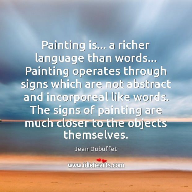 Painting is… a richer language than words… Painting operates through signs which Jean Dubuffet Picture Quote