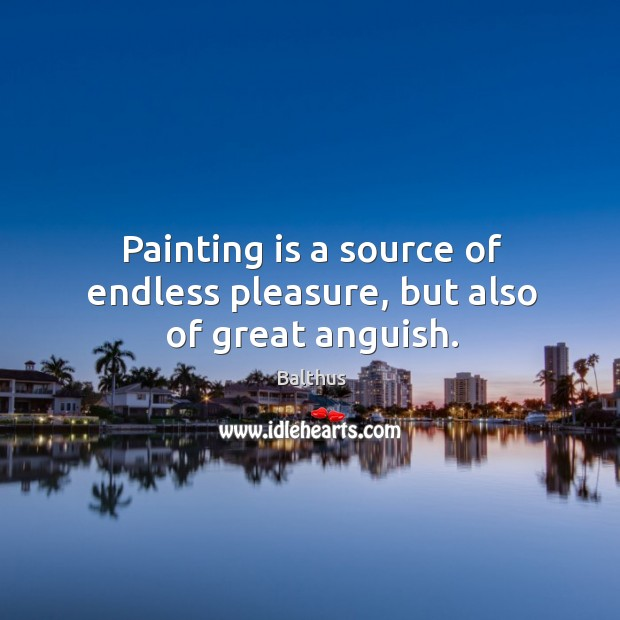 Image, Painting is a source of endless pleasure, but also of great anguish.
