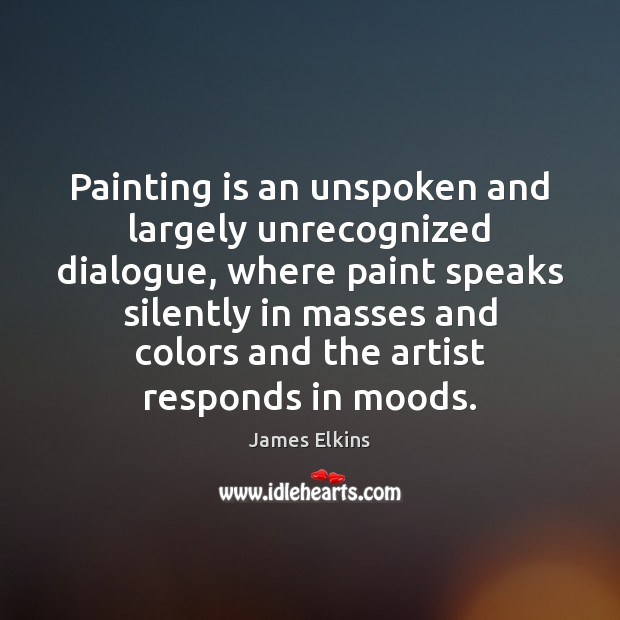 Image, Painting is an unspoken and largely unrecognized dialogue, where paint speaks silently