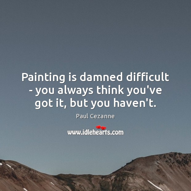Painting is damned difficult – you always think you've got it, but you haven't. Paul Cezanne Picture Quote