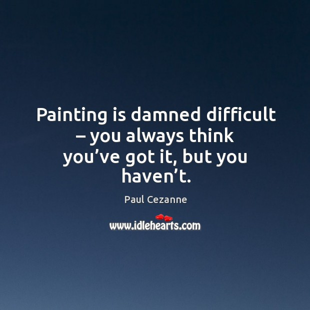 Painting is damned difficult – you always think you've got it, but you haven't. Image
