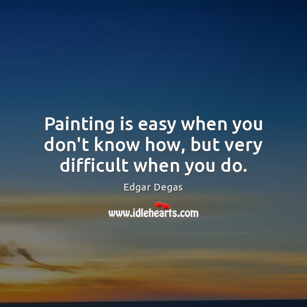 Painting is easy when you don't know how, but very difficult when you do. Image
