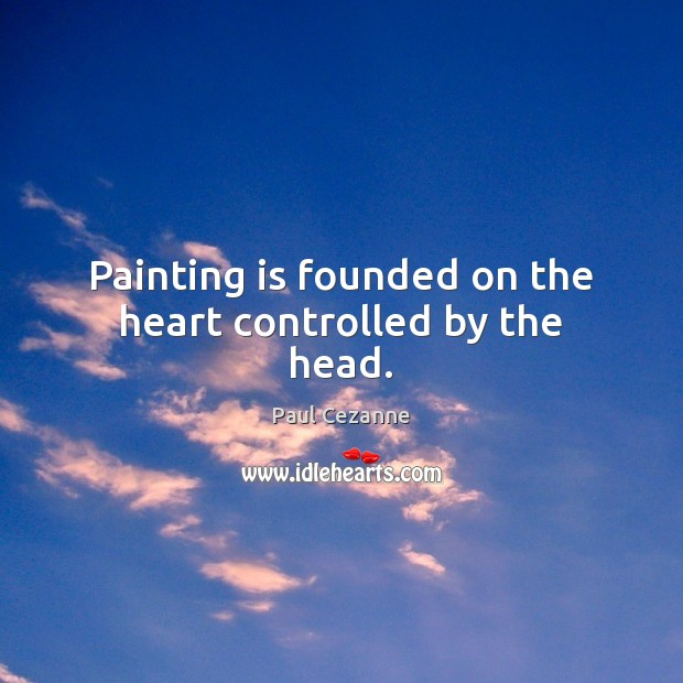 Painting is founded on the heart controlled by the head. Paul Cezanne Picture Quote