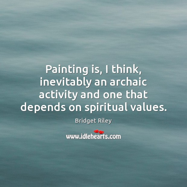 Image, Painting is, I think, inevitably an archaic activity and one that depends