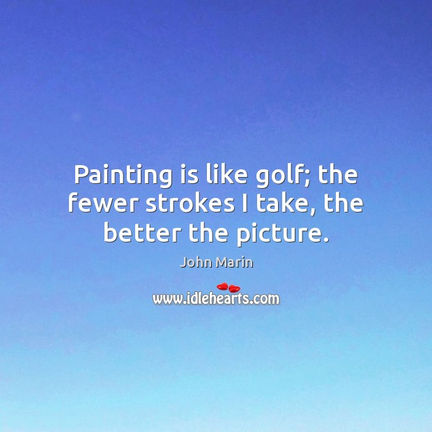 Painting is like golf; the fewer strokes I take, the better the picture. Image