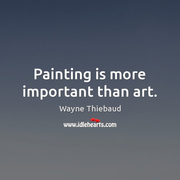 Painting is more important than art. Wayne Thiebaud Picture Quote